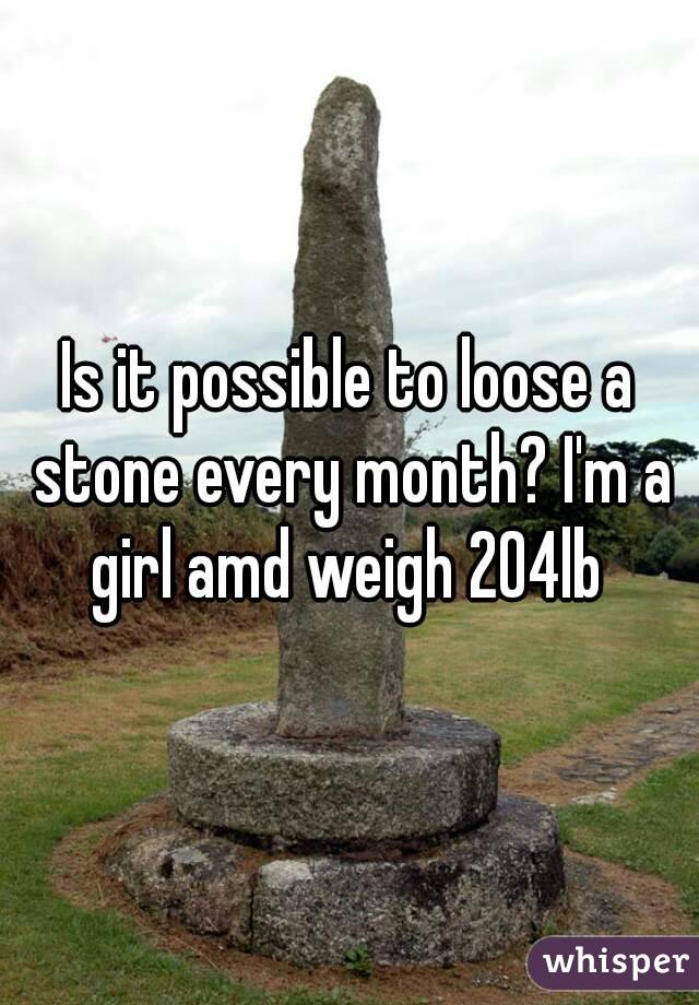 Is it possible to loose a stone every month? I'm a girl amd weigh 204lb