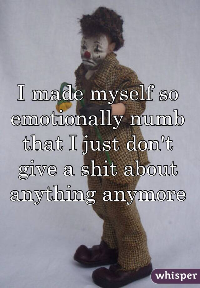 I made myself so emotionally numb that I just don't give a shit about anything anymore