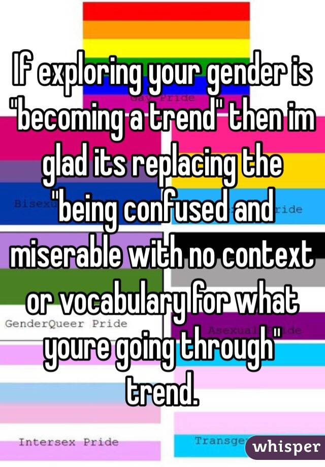 "If exploring your gender is ""becoming a trend"" then im glad its replacing the ""being confused and miserable with no context or vocabulary for what youre going through"" trend."