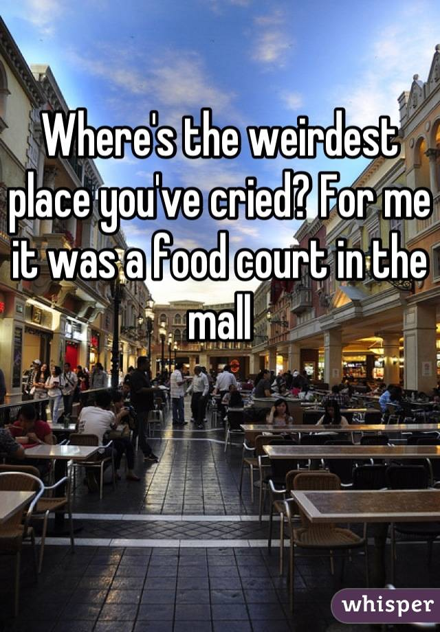 Where's the weirdest place you've cried? For me it was a food court in the mall
