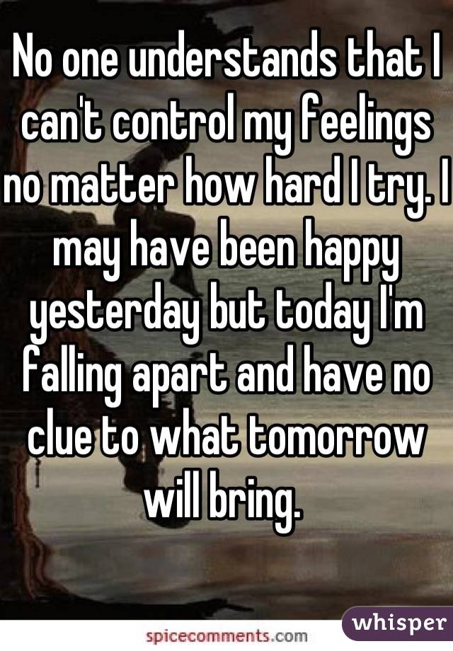 No one understands that I can't control my feelings no matter how hard I try. I may have been happy yesterday but today I'm falling apart and have no clue to what tomorrow will bring.