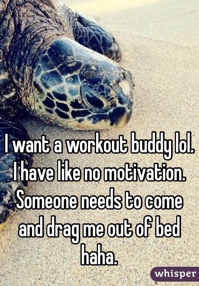 I want a workout buddy lol. I have like no motivation. Someone needs to come and drag me out of bed haha.