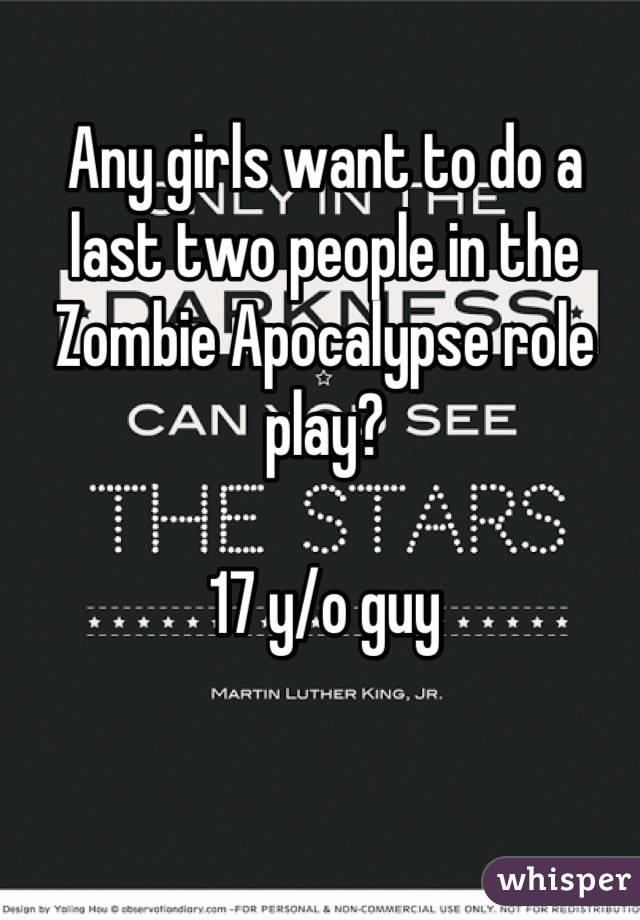 Any girls want to do a last two people in the Zombie Apocalypse role play?  17 y/o guy