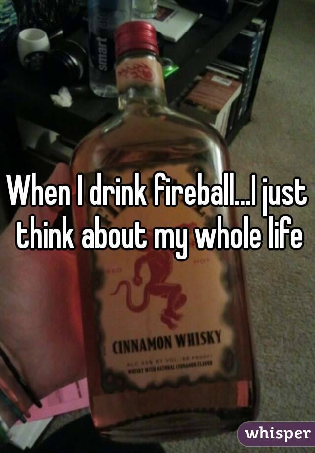 When I drink fireball...I just think about my whole life