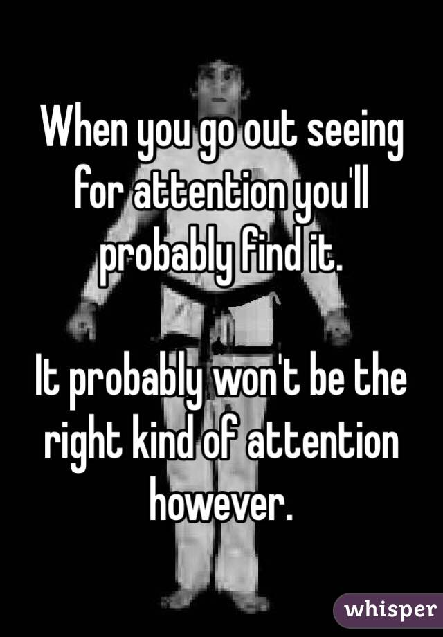 When you go out seeing for attention you'll probably find it.  It probably won't be the right kind of attention however.