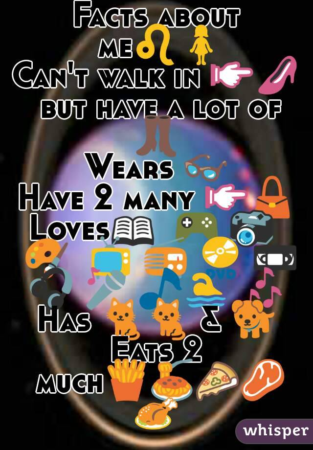 Facts about me♌🚺 Can't walk in 👉👠 but have a lot of 👢  Wears 👓 Have 2 many 👉👜 Loves📖  🎮 📷  🎨  📺 📻 📀 📼 🎧 🎤 🎵🏊 🎶  Has 🐈🐈 & 🐕 Eats 2 much🍟🍝🍕🍖🍗