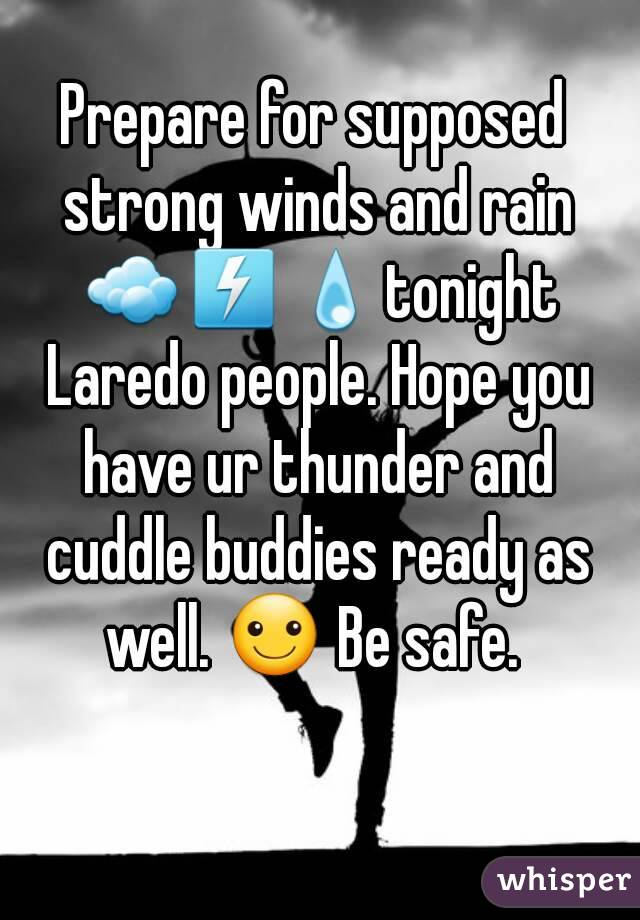 Prepare for supposed strong winds and rain ☁⚡💧tonight Laredo people. Hope you have ur thunder and cuddle buddies ready as well. ☺ Be safe.