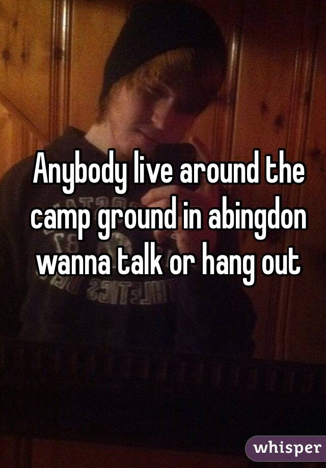 Anybody live around the camp ground in abingdon wanna talk or hang out
