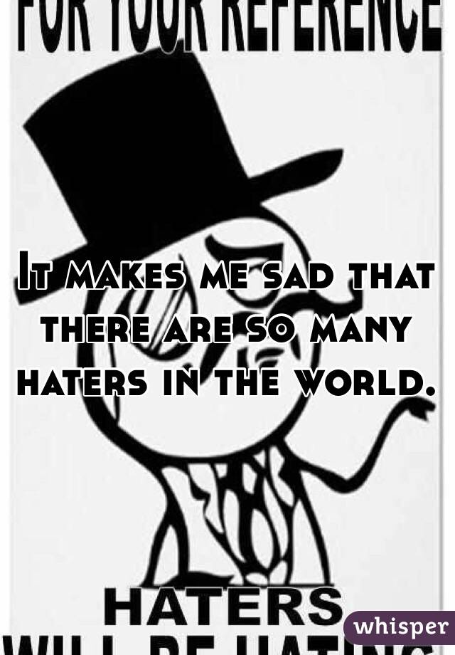 It makes me sad that there are so many haters in the world.