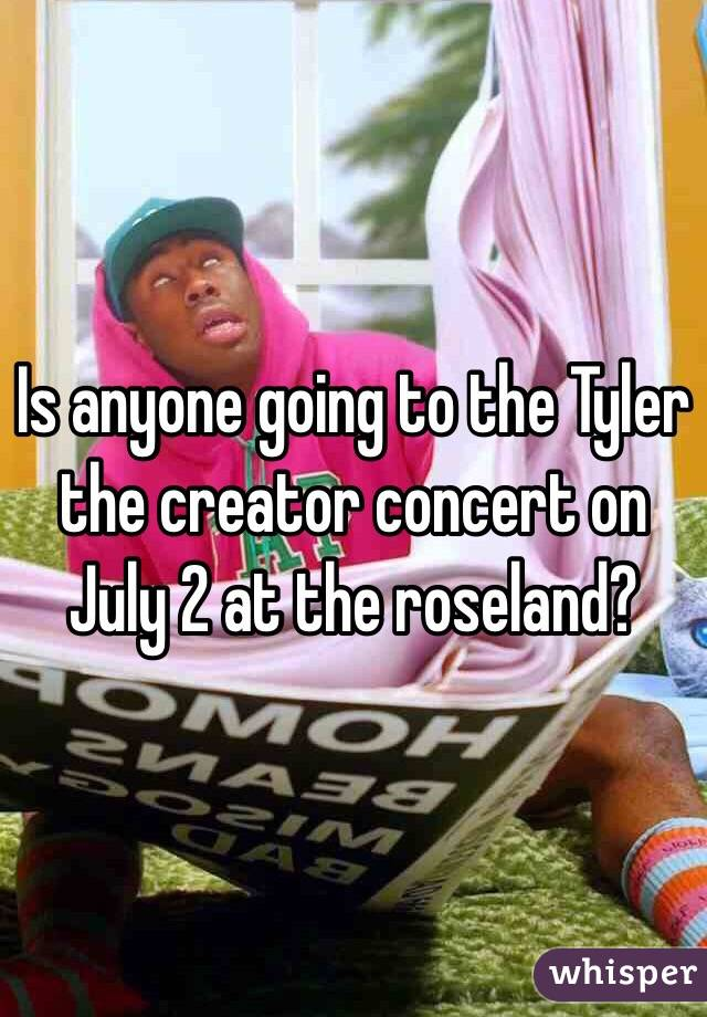 Is anyone going to the Tyler the creator concert on July 2 at the roseland?