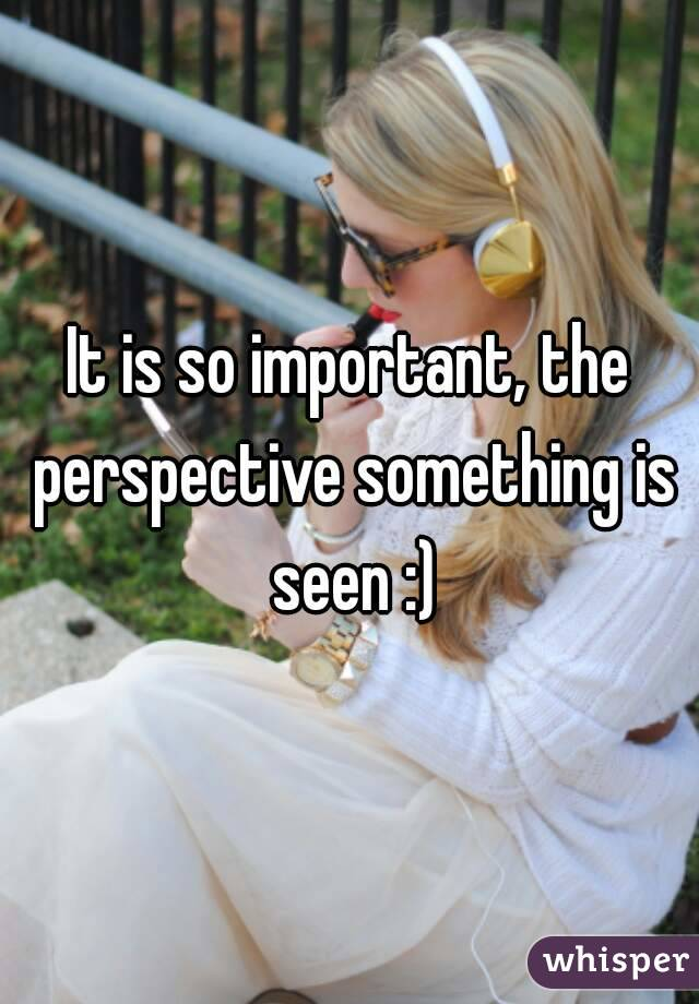 It is so important, the perspective something is seen :)