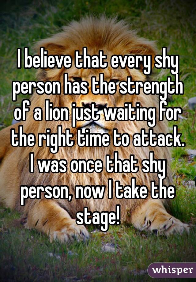 I believe that every shy person has the strength of a lion just waiting for the right time to attack.  I was once that shy person, now I take the stage!