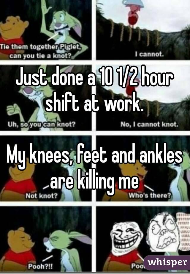 Just done a 10 1/2 hour shift at work.   My knees, feet and ankles are killing me