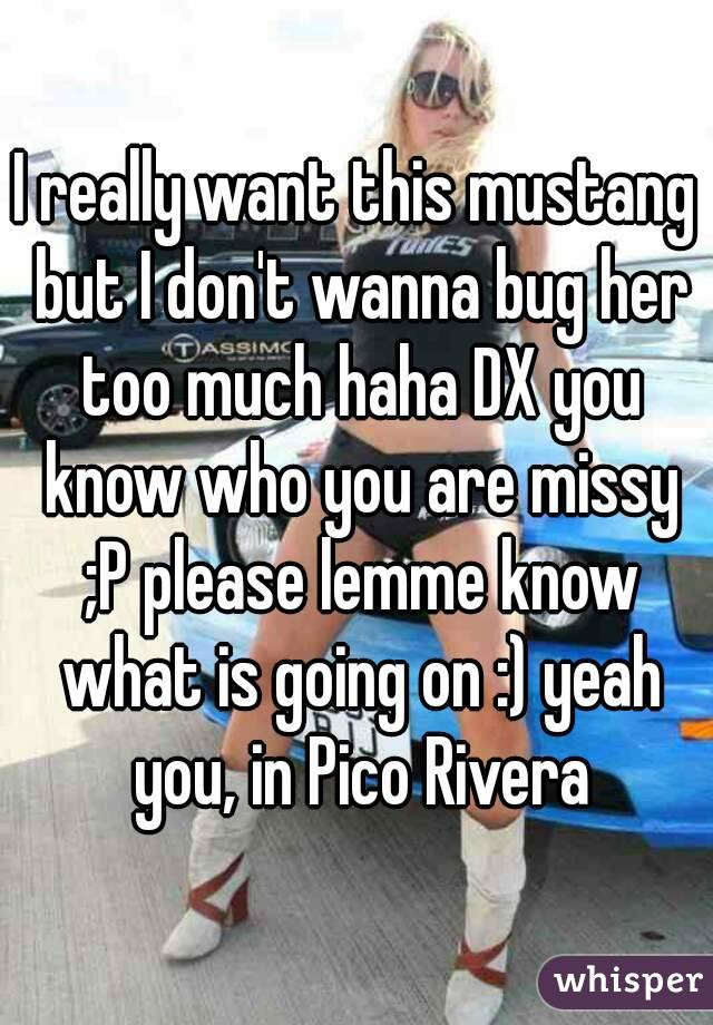 I really want this mustang but I don't wanna bug her too much haha DX you know who you are missy ;P please lemme know what is going on :) yeah you, in Pico Rivera