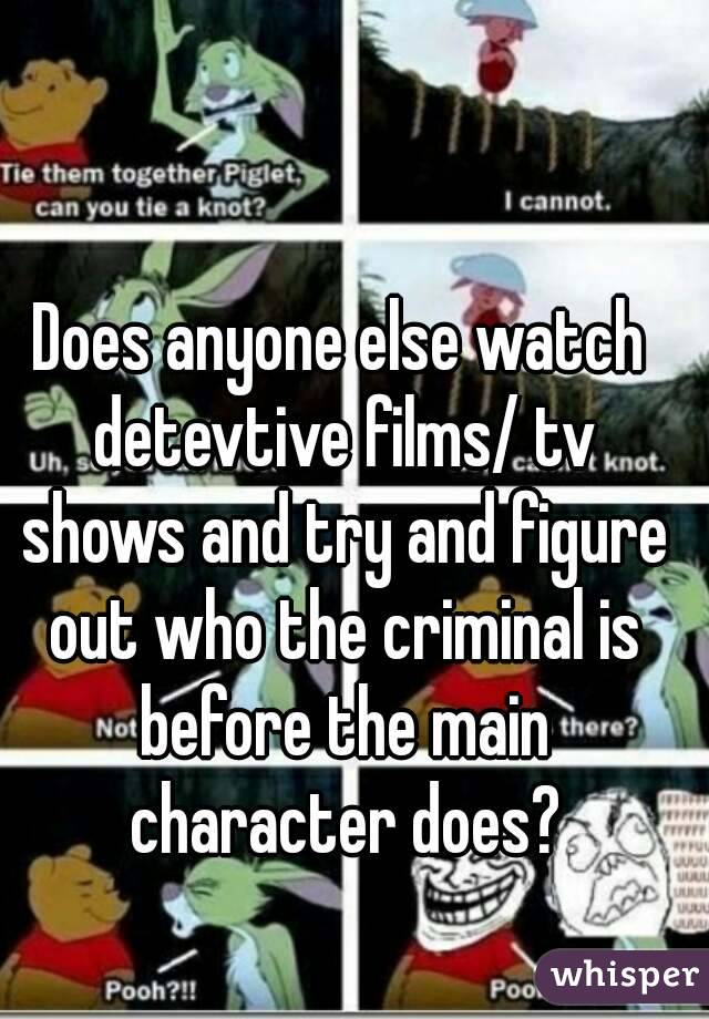 Does anyone else watch detevtive films/ tv shows and try and figure out who the criminal is before the main character does?