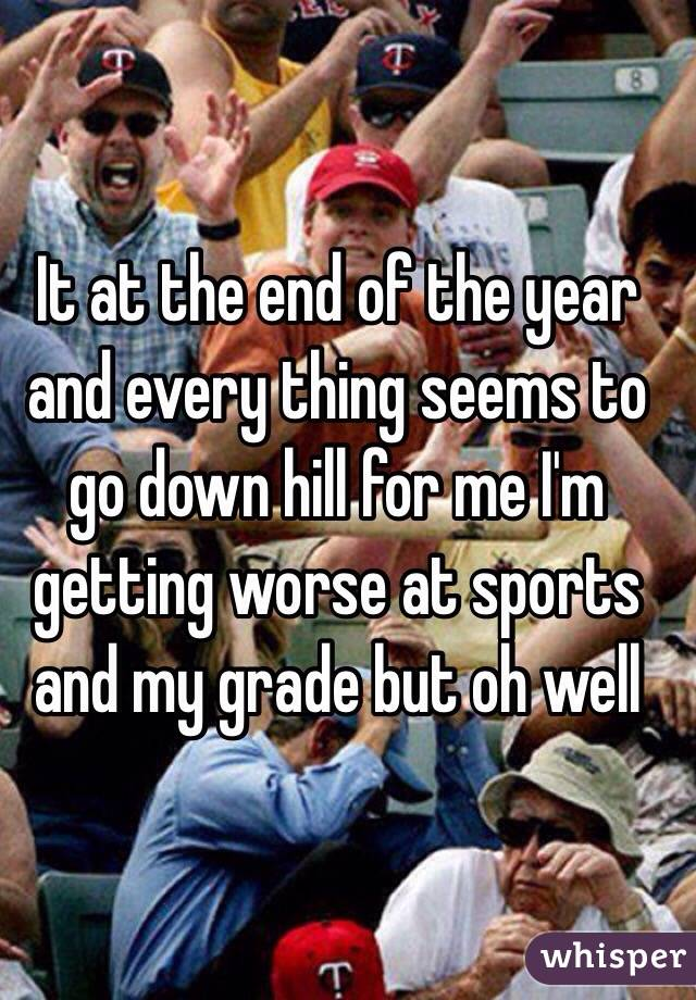 It at the end of the year and every thing seems to go down hill for me I'm getting worse at sports and my grade but oh well