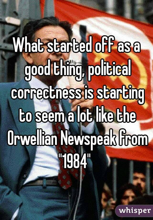 "What started off as a good thing, political correctness is starting to seem a lot like the Orwellian Newspeak from ""1984"""