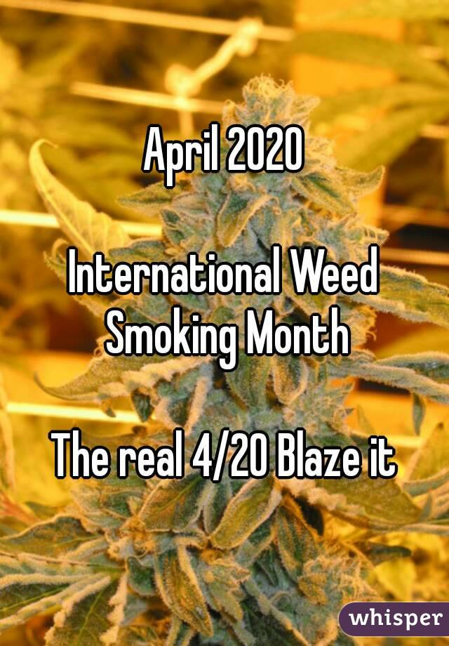April 2020  International Weed Smoking Month  The real 4/20 Blaze it