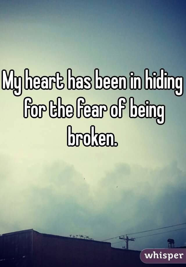 My heart has been in hiding for the fear of being broken.