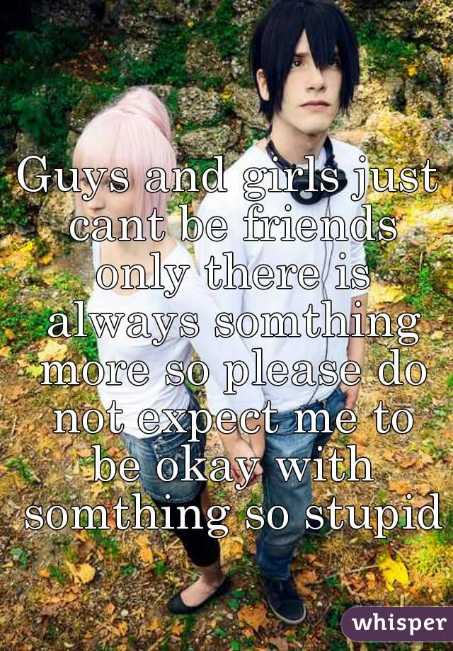 Guys and girls just cant be friends only there is always somthing more so please do not expect me to be okay with somthing so stupid