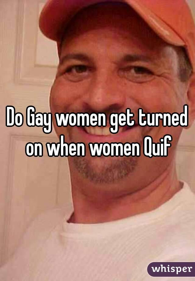 Do Gay women get turned on when women Quif