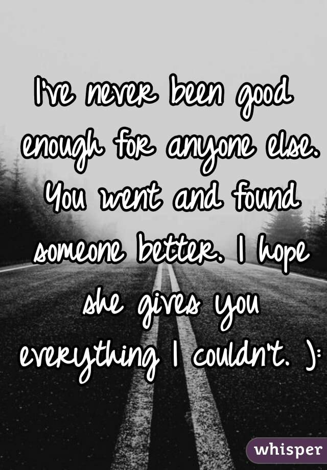 I've never been good enough for anyone else. You went and found someone better. I hope she gives you everything I couldn't. ):