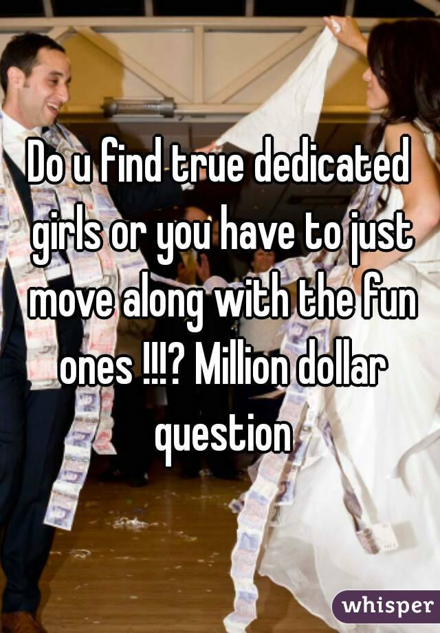 Do u find true dedicated girls or you have to just move along with the fun ones !!!? Million dollar question