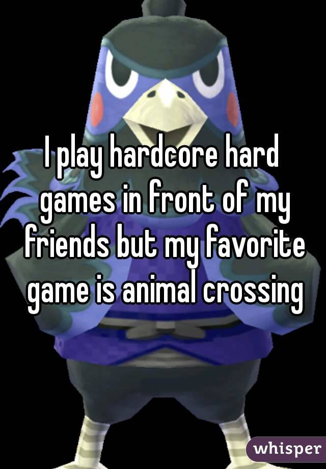 I play hardcore hard games in front of my friends but my favorite game is animal crossing