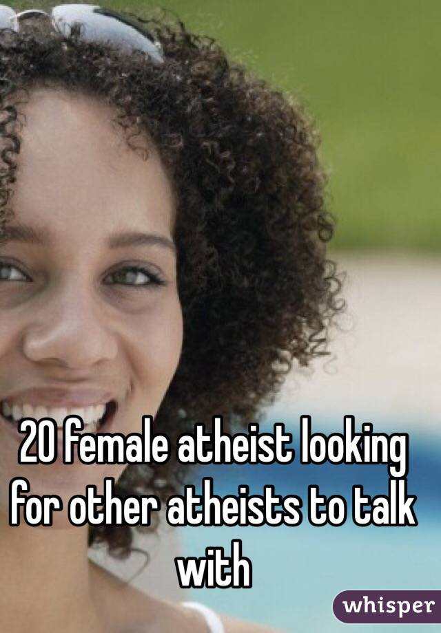 20 female atheist looking for other atheists to talk with