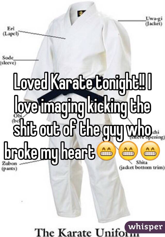 Loved Karate tonight!! I love imaging kicking the shit out of the guy who broke my heart😁😁😁