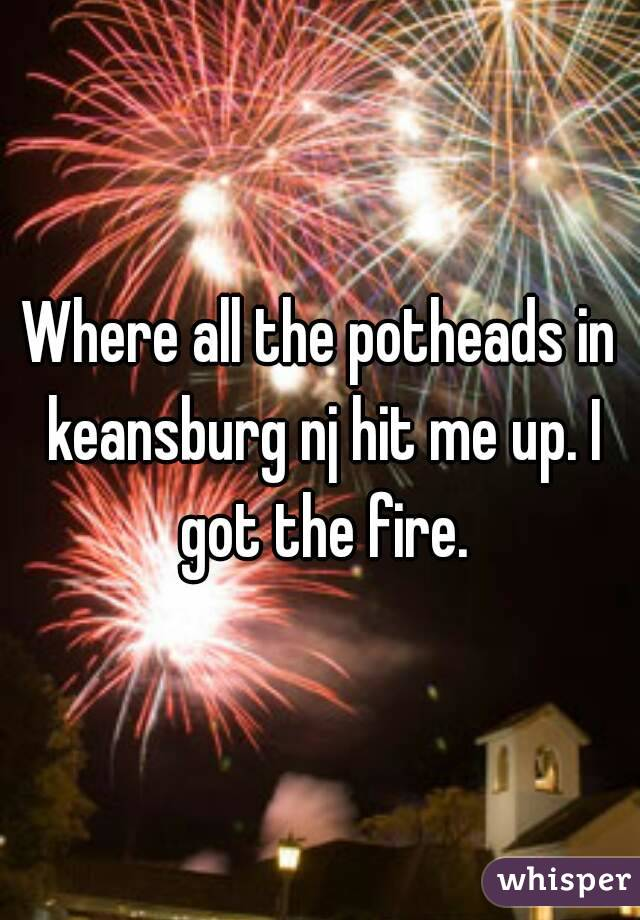 Where all the potheads in keansburg nj hit me up. I got the fire.