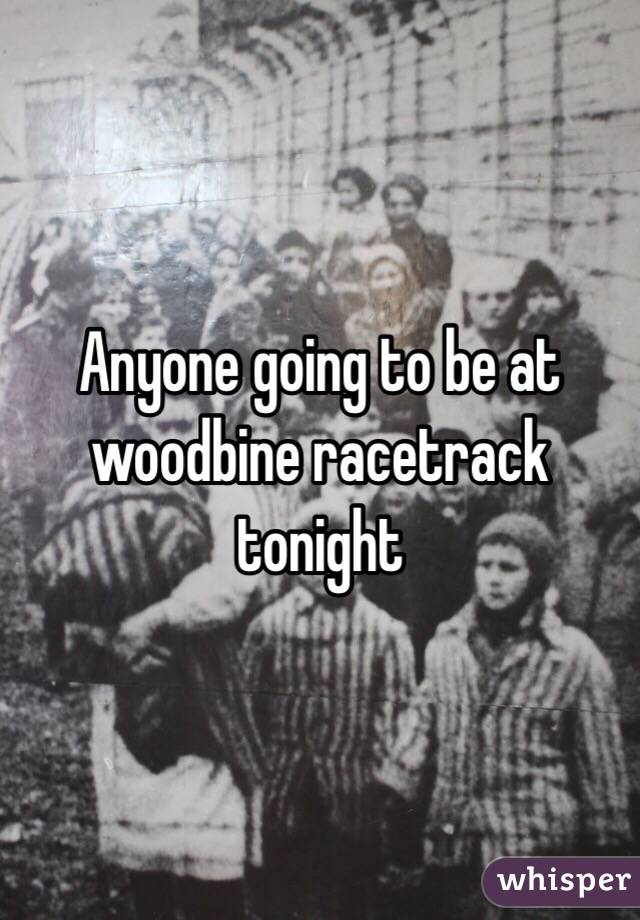 Anyone going to be at woodbine racetrack tonight