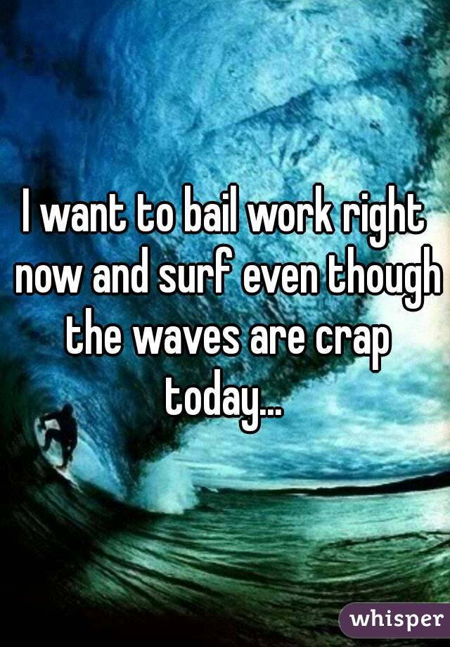I want to bail work right now and surf even though the waves are crap today...