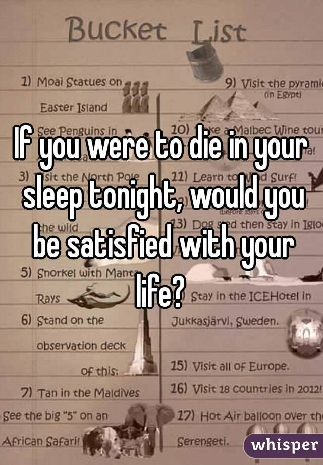 If you were to die in your sleep tonight, would you be satisfied with your life?