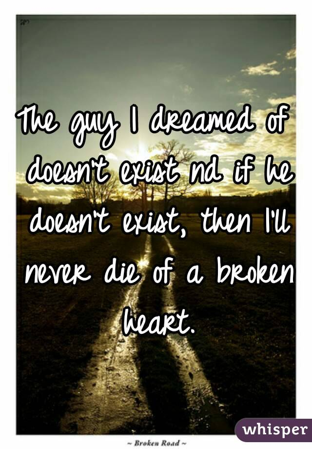 The guy I dreamed of doesn't exist nd if he doesn't exist, then I'll never die of a broken heart.