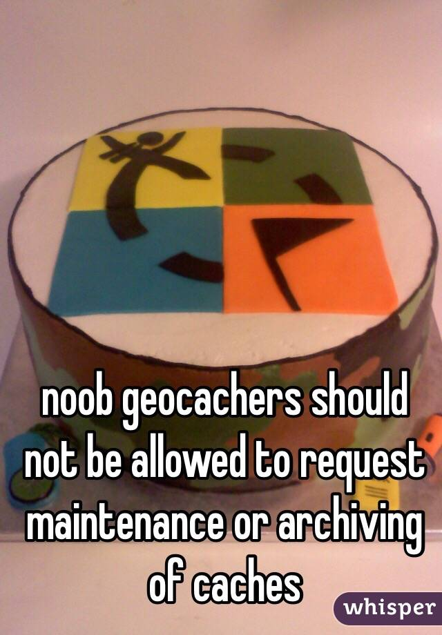 noob geocachers should not be allowed to request maintenance or archiving of caches