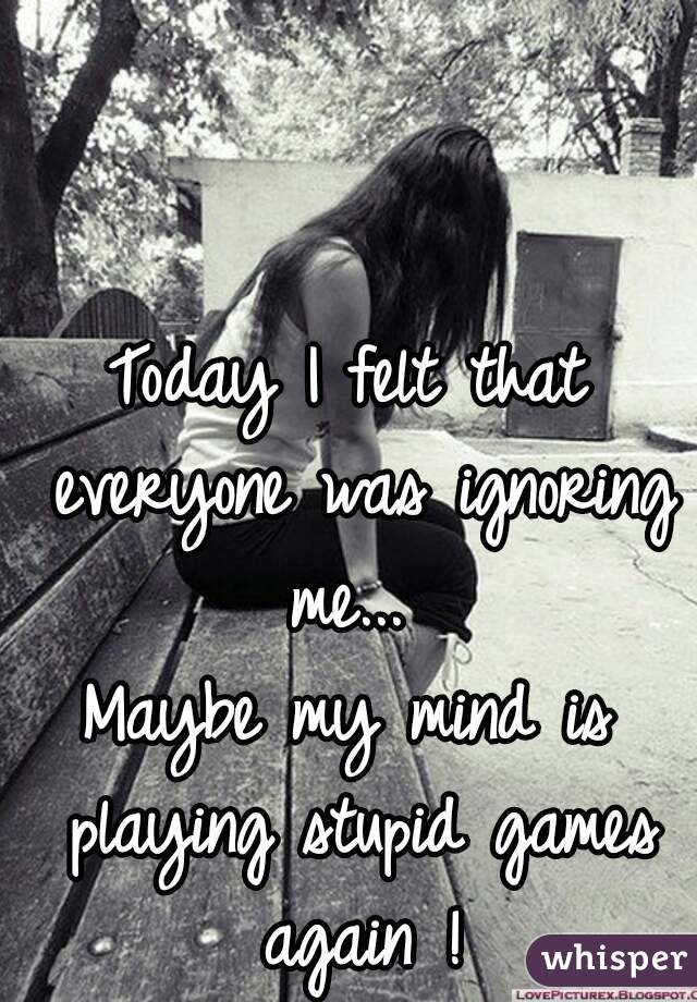 Today I felt that everyone was ignoring me...  Maybe my mind is playing stupid games again !