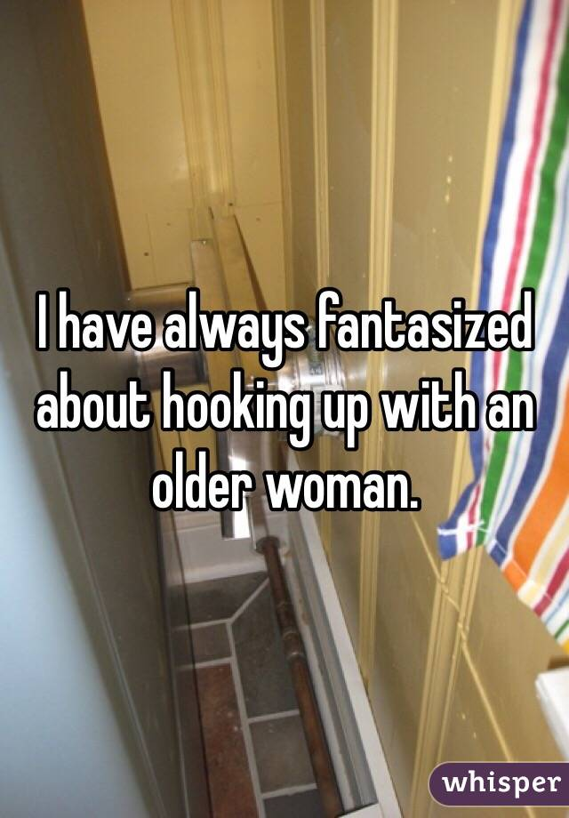 I have always fantasized about hooking up with an older woman.