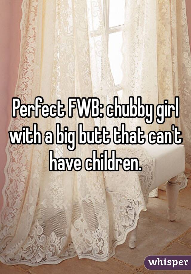 Perfect FWB: chubby girl with a big butt that can't have children.