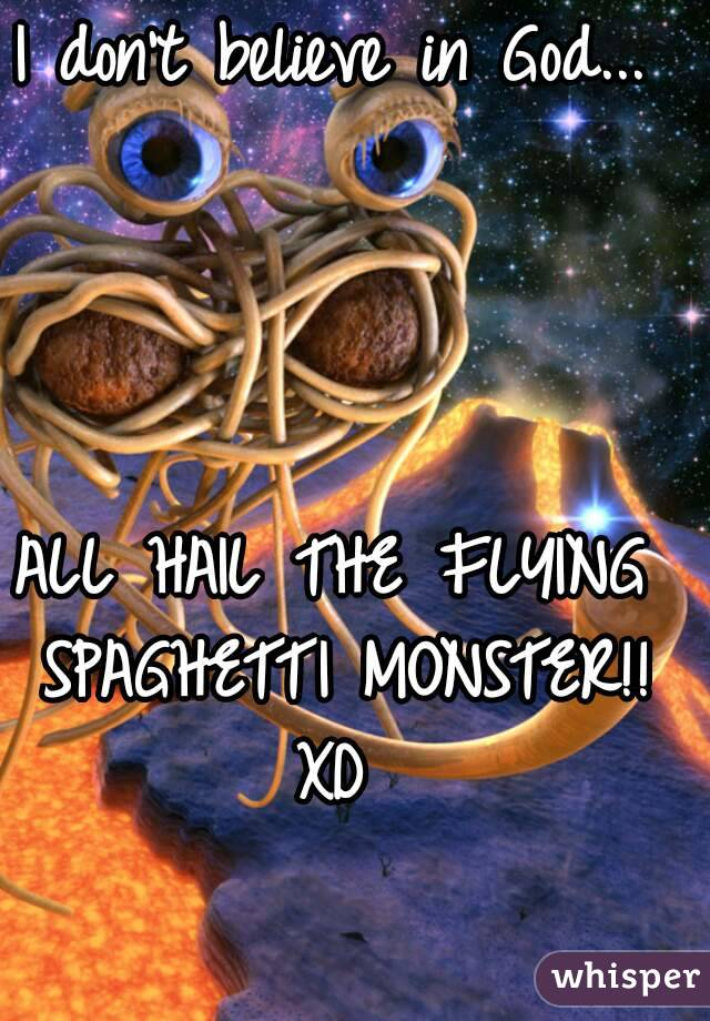 I don't believe in God...     ALL HAIL THE FLYING SPAGHETTI MONSTER!! XD