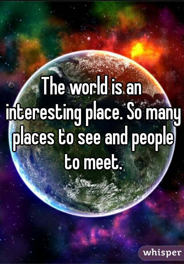 The world is an interesting place. So many places to see and people to meet.