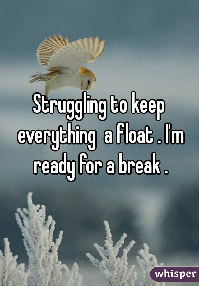 Struggling to keep everything  a float . I'm ready for a break .