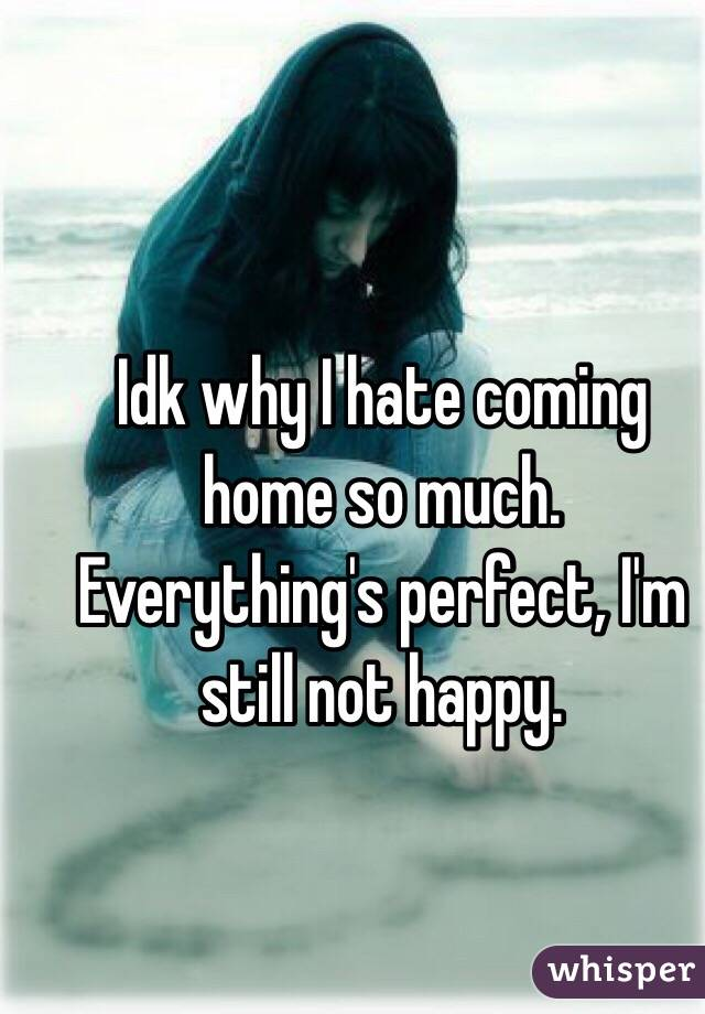 Idk why I hate coming home so much. Everything's perfect, I'm still not happy.