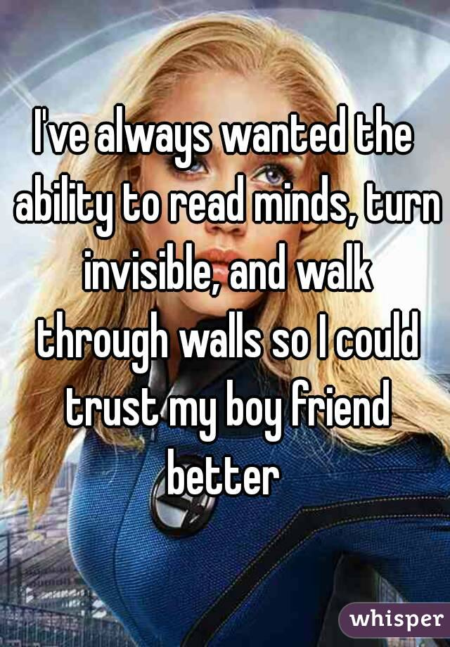 I've always wanted the ability to read minds, turn invisible, and walk through walls so I could trust my boy friend better