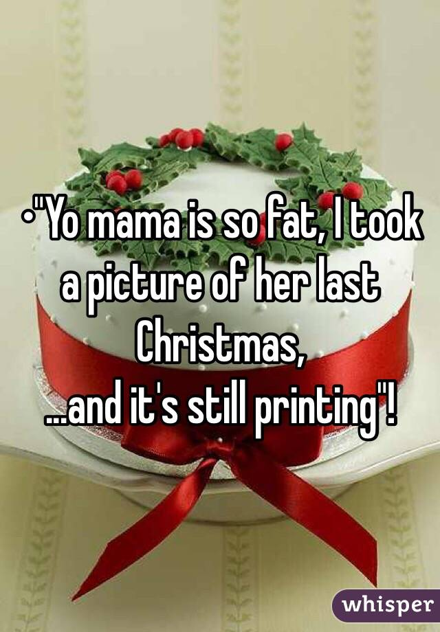 """•""""Yo mama is so fat, I took a picture of her last Christmas, ...and it's still printing""""!"""