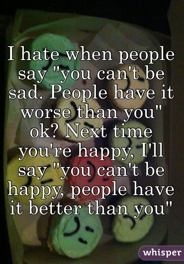 "I hate when people say ""you can't be sad. People have it worse than you"" ok? Next time you're happy, I'll say ""you can't be happy, people have it better than you"""