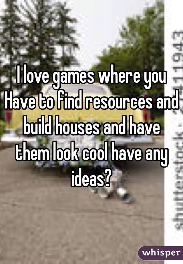 I love games where you Have to find resources and build houses and have them look cool have any ideas?