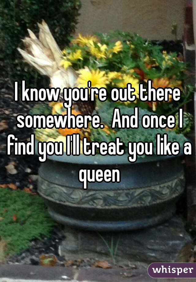 I know you're out there somewhere.  And once I find you I'll treat you like a queen