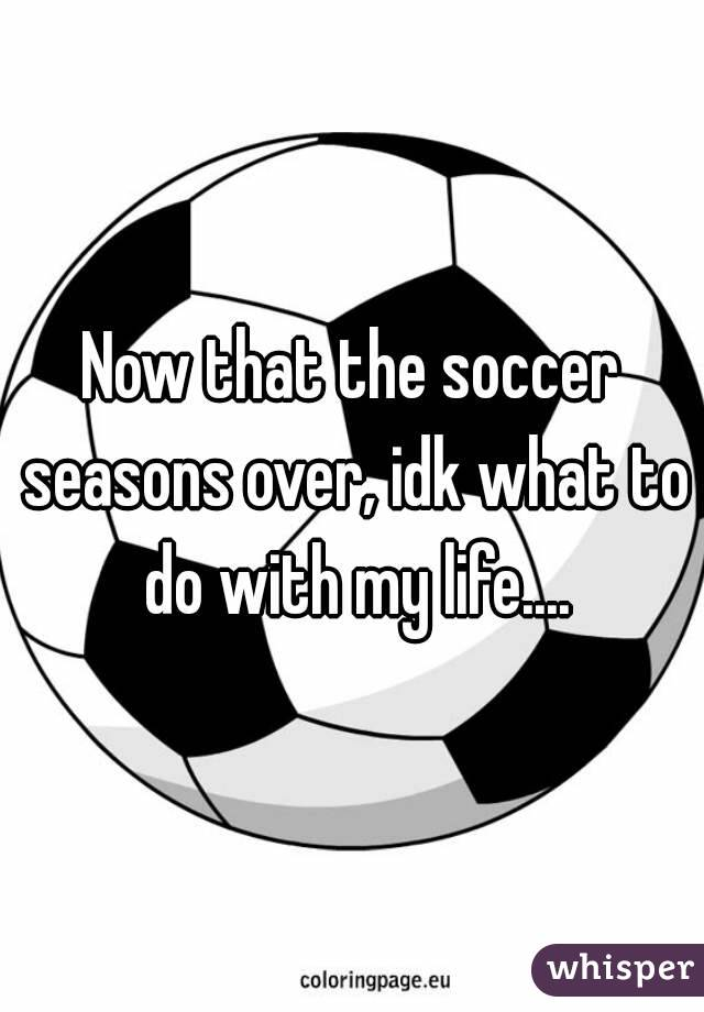 Now that the soccer seasons over, idk what to do with my life....