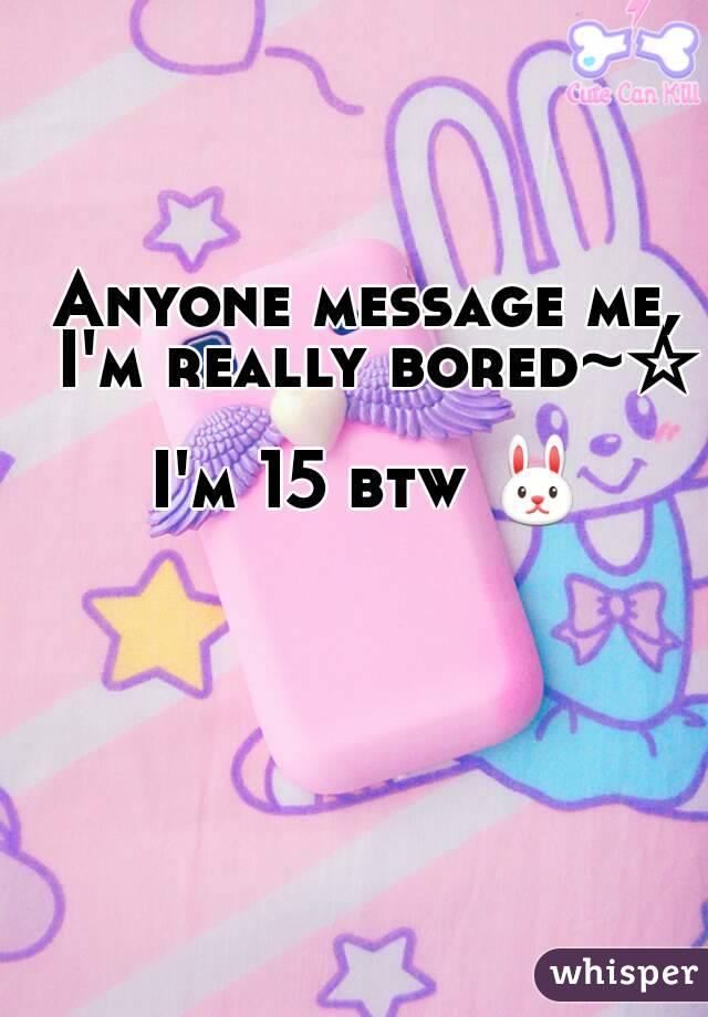 Anyone message me, I'm really bored~☆  I'm 15 btw 🐰